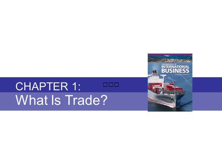 Chapter 1: WHAT IS TRADE? Fundamentals of International Business Copyright © 2010 Thompson Educational Publishing, Inc. - - - - - - - - - - - - - - - -