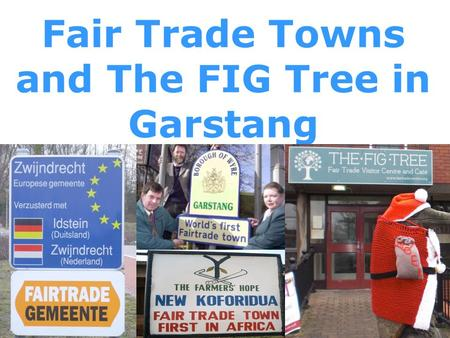 Fair Trade Towns and The FIG Tree in Garstang. Welcome!  The birth of a global movement  Branching out around the world  …and back in Garstang  The.