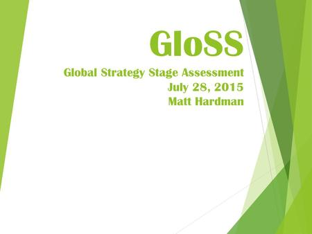 GloSS Global Strategy Stage Assessment July 28, 2015 Matt Hardman.