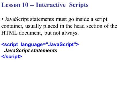 Lesson 10 -- Interactive Scripts JavaScript statements must go inside a script container, usually placed in the head section of the HTML document, but.