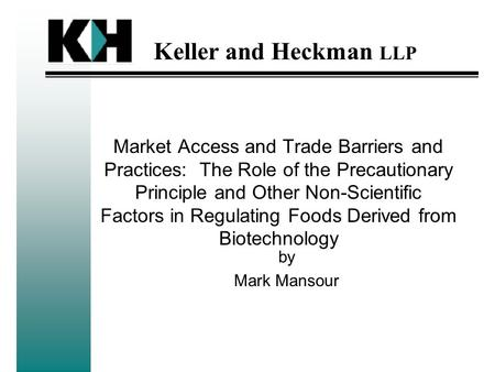 Keller and Heckman LLP Market Access and Trade Barriers and Practices: The Role of the Precautionary Principle and Other Non-Scientific Factors in Regulating.