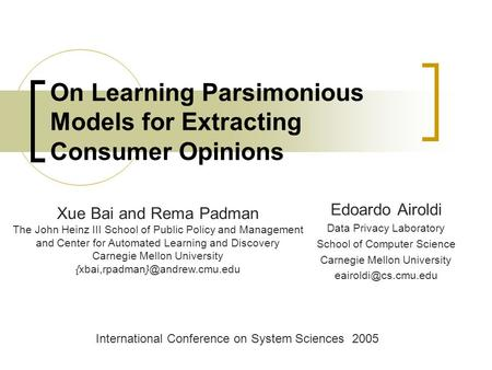 On Learning Parsimonious Models for Extracting Consumer Opinions International Conference on System Sciences 2005 Xue Bai and Rema Padman The John Heinz.