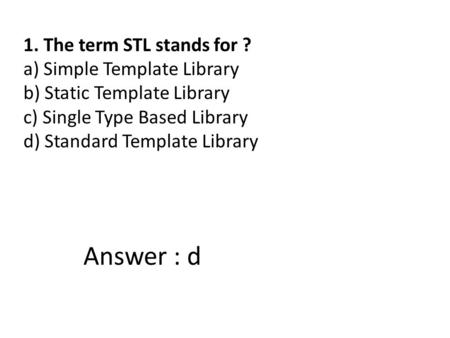 1. The term STL stands for ? a) Simple Template Library b) Static Template Library c) Single Type Based Library d) Standard Template Library Answer : d.