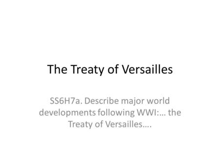 The Treaty of Versailles SS6H7a. Describe major world developments following WWI:… the Treaty of Versailles….