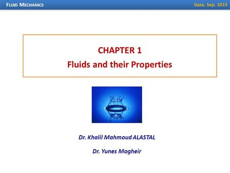 CHAPTER 1 Fluids and their Properties F LUID M ECHANICS Dr. Khalil Mahmoud ALASTAL Gaza, Sep. 2015 Dr. Yunes Mogheir.