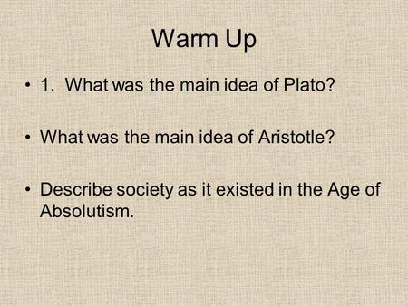 Warm Up 1. What was the main idea of Plato? What was the main idea of Aristotle? Describe society as it existed in the Age of Absolutism.