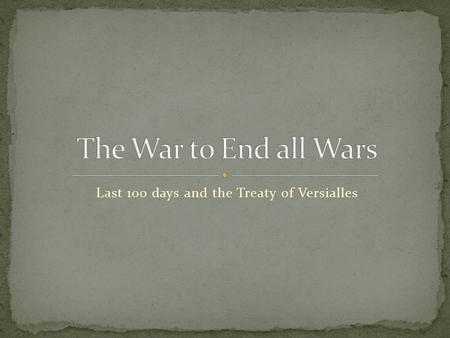 Last 100 days and the Treaty of Versialles. 1. April 1917: USA enters the War Germany sunk Lusitania Zimmerman Telegram =Fresh troops are coming for Allies.