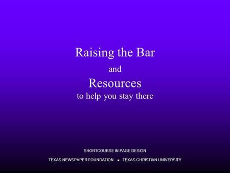 Raising the Bar and Resources to help you stay there SHORTCOURSE IN PAGE DESIGN TEXAS NEWSPAPER FOUNDATION TEXAS CHRISTIAN UNIVERSITY.