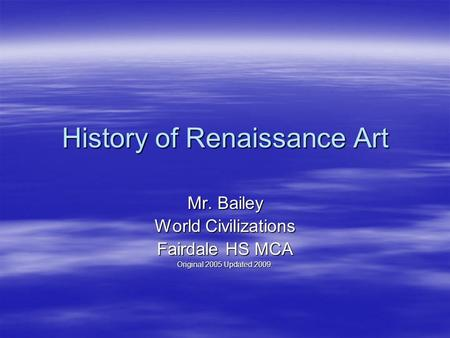 History of Renaissance Art Mr. Bailey World Civilizations Fairdale HS MCA Original 2005 Updated 2009.
