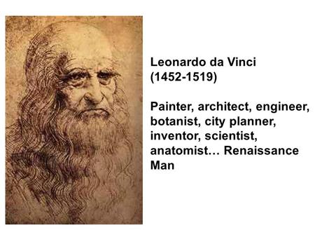 Leonardo da Vinci (1452-1519) Painter, architect, engineer, botanist, city planner, inventor, scientist, anatomist… Renaissance Man.