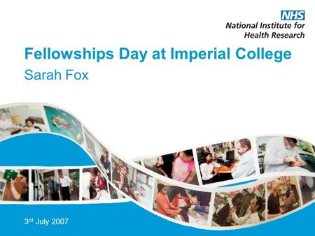 Fellowships Day at Imperial College Sarah Fox 3 rd July 2007.