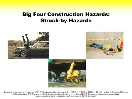Big Four Construction Hazards: Struck-by Hazards This material was produced under grant number 46F5-HT03 and modify under grants numbers SH-16596-07-60-F-72.