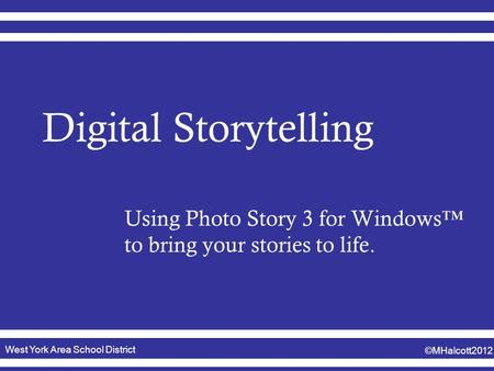 West York Area School District ©MHalcott2012 Digital Storytelling Using Photo Story 3 for Windows™ to bring your stories to life.