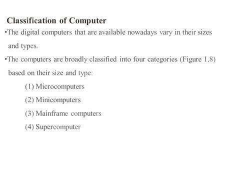 Classification of Computer The digital computers that are available nowadays vary in their sizes and types. The computers are broadly classified into four.