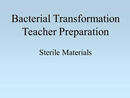 Bacterial Transformation Teacher Preparation Sterile Materials.