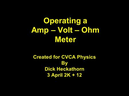 Operating a Amp – Volt – Ohm Meter Created for CVCA Physics By Dick Heckathorn 3 April 2K + 12 1.