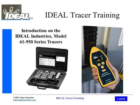 © 2007 Ideal Industries www.idealindustries.com 1 of 15 IDEAL Tracer Training Introduction on the IDEAL Industries, Model 61-950 Series Tracers.