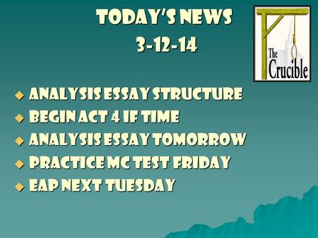 TODAY'S NEWS 3-12-14  analysis essay structure  begin act 4 if time  analysis essay tomorrow  practice mc test Friday  eap next tuesday.