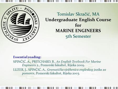 Tomislav Skračić, MA Undergraduate English Course for MARINE ENGINEERS 5th Semester Essential reading: SPINČIĆ, A., PRITCHARD, B., An English Textbook.