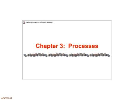 AE4B33OSS Chapter 3: Processes. 3.2Silberschatz, Galvin and Gagne ©2005AE4B33OSS Chapter 3: Processes Process Concept Process Scheduling Operations on.