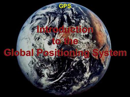 Introduction to the Global Positioning System Introduction to the Global Positioning System GPS.