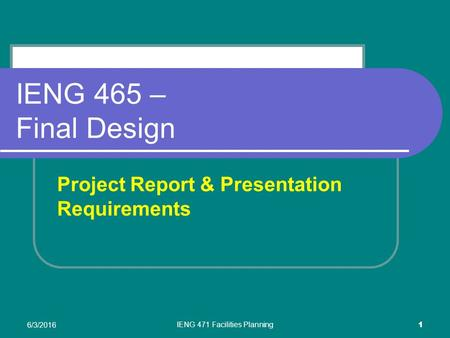 6/3/2016 IENG 471 Facilities Planning 1 IENG 465 – Final Design Project Report & Presentation Requirements.