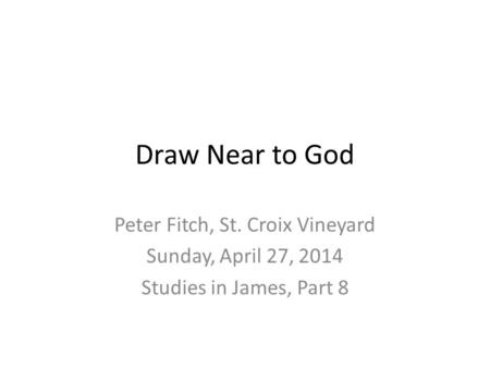 Draw Near to God Peter Fitch, St. Croix Vineyard Sunday, April 27, 2014 Studies in James, Part 8.