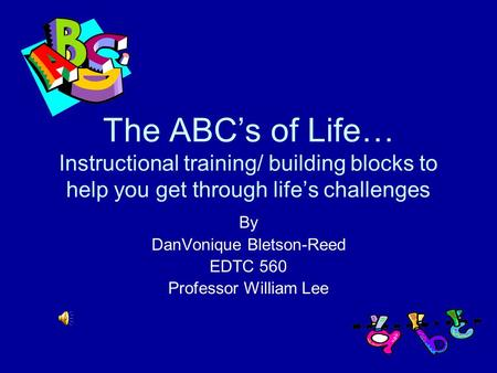 The ABC's of Life… Instructional training/ building blocks to help you get through life's challenges By DanVonique Bletson-Reed EDTC 560 Professor William.