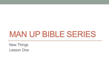 MAN UP BIBLE SERIES New Things Lesson One. The Real World We all have dreams of what we wanted to be when we grew up. As a kid I wanted to be an astronaut.