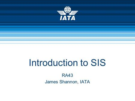 Introduction to SIS RA43 James Shannon, IATA. September 2009SIS P3 – Materials – RA43 Intro to SIS2 Goal & Agenda  Project Overview  The Need For IS.
