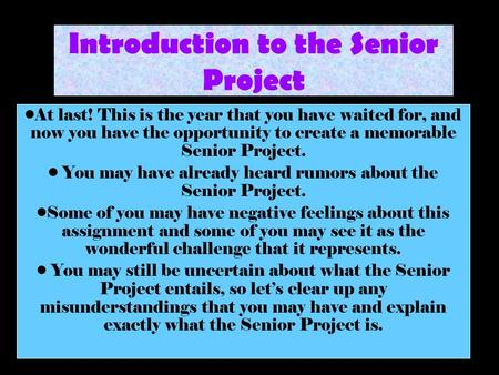 Introduction to the Senior Project At last! This is the year that you have waited for, and now you have the opportunity to create a memorable Senior Project.