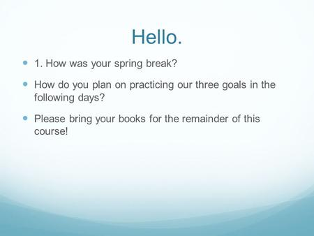 Hello. 1. How was your spring break? How do you plan on practicing our three goals in the following days? Please bring your books for the remainder of.