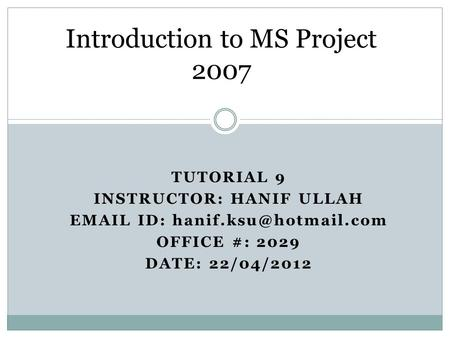 TUTORIAL 9 INSTRUCTOR: HANIF ULLAH  ID: OFFICE #: 2029 DATE: 22/04/2012 Introduction to MS Project 2007.