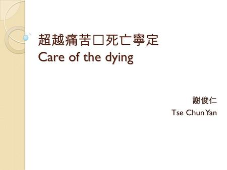 Care of the dying 超越痛苦‧死亡寧定 Care of the dying 謝俊仁 Tse Chun Yan.