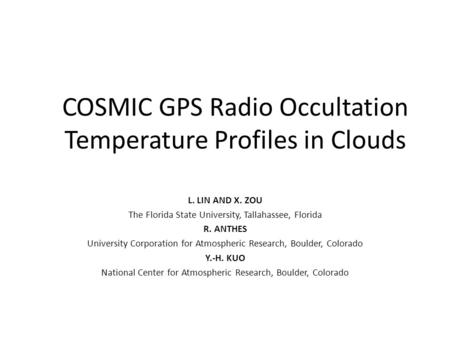 COSMIC GPS Radio Occultation Temperature Profiles in Clouds L. LIN AND X. ZOU The Florida State University, Tallahassee, Florida R. ANTHES University Corporation.