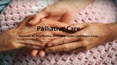 Palliative Care Presented By: Mya Bentley, Shauntelle Farden, and Megan Kassel.
