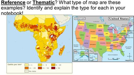 Reference or Thematic? What type of map are these examples? Identify and explain the type for each in your notebook!