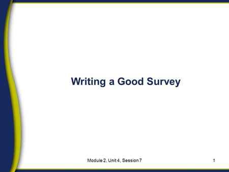 Writing a Good Survey 1Module 2, Unit 4, Session 7.