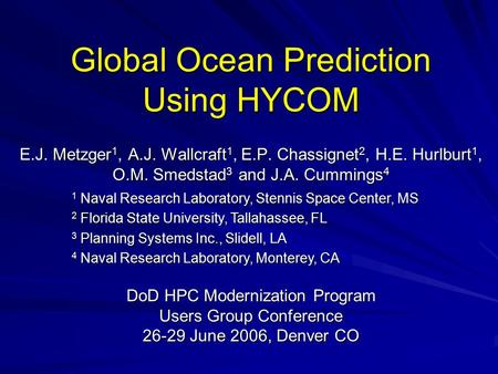 Global Ocean Prediction Using HYCOM E.J. Metzger 1, A.J. Wallcraft 1, E.P. Chassignet 2, H.E. Hurlburt 1, O.M. Smedstad 3 and J.A. Cummings 4 1 Naval Research.