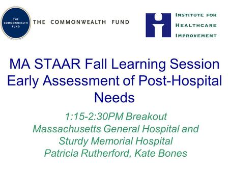 MA STAAR Fall Learning Session Early Assessment of Post-Hospital Needs 1:15-2:30PM Breakout Massachusetts General Hospital and Sturdy Memorial Hospital.