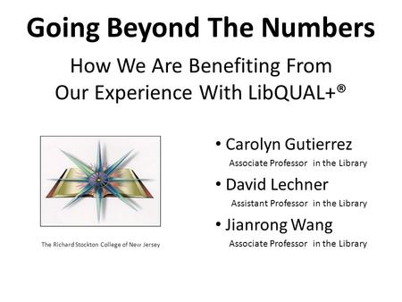 Going Beyond The Numbers How We Are Benefiting From Our Experience With LibQUAL+® The Richard Stockton College of New Jersey Carolyn Gutierrez Associate.