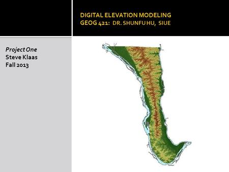 DIGITAL ELEVATION MODELING GEOG 421: DR. SHUNFU HU, SIUE Project One Steve Klaas Fall 2013.