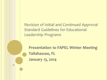 Revision of Initial and Continued Approval Standard Guidelines for Educational Leadership Programs Presentation to FAPEL Winter Meeting Tallahassee, FL.