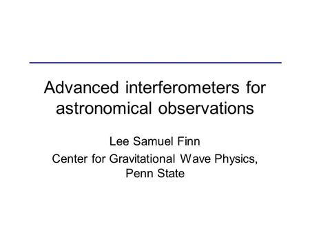 Advanced interferometers for astronomical observations Lee Samuel Finn Center for Gravitational Wave Physics, Penn State.