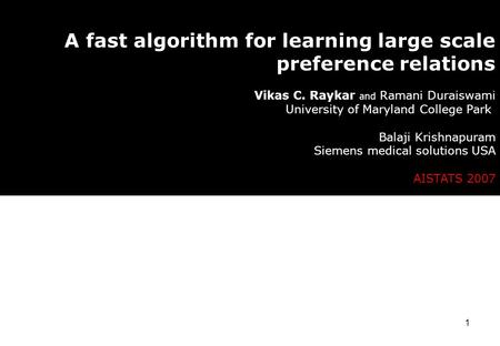 1 A fast algorithm for learning large scale preference relations Vikas C. Raykar and Ramani Duraiswami University of Maryland College Park Balaji Krishnapuram.