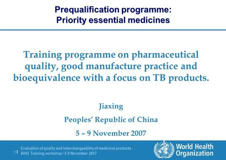 Evaluation of quality and interchangeability of medicinal products - WHO Training workshop / 5-9 November 2007 1 |1 | Prequalification programme: Priority.