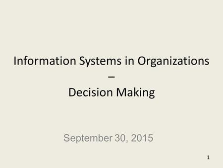 1 Information Systems in Organizations – Decision Making September 30, 2015.
