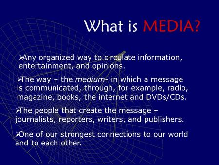 What is MEDIA?  Any organized way to circulate information, entertainment, and opinions.  The way – the medium- in which a message is communicated, through,