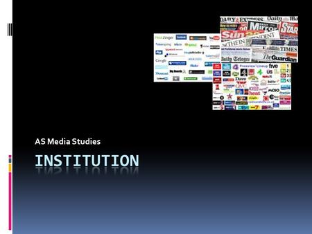 AS Media Studies. **Key Term** Institution  The organisation or company that produces and/or distributes media.  An institution is formed by the relations.
