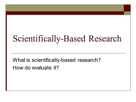 Scientifically-Based Research What is scientifically-based research? How do evaluate it?